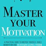[PDF] [EPUB] Master Your Motivation: A Practical Guide to Unstick Yourself, Build Momentum and Sustain Long-Term Motivation (Mastery Series Book 2) Download