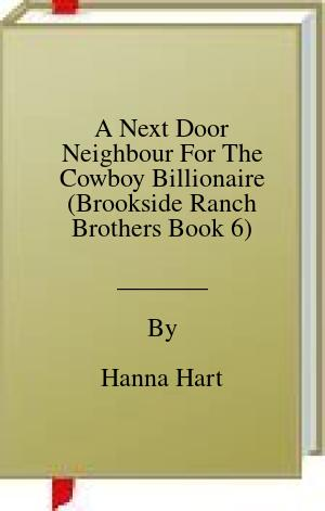 [PDF] [EPUB] A Next Door Neighbour For The Cowboy Billionaire (Brookside Ranch Brothers Book 6) Download by Hanna Hart