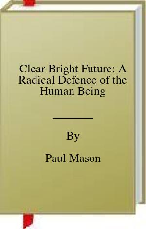 [PDF] [EPUB] Clear Bright Future: A Radical Defence of the Human Being Download by Paul Mason