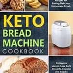 [PDF] [EPUB] Keto Bread Machine Cookbook: Quick and Easy Bread Maker Recipes for Baking Delicious Homemade Bread, Ketogenic Loaves, Low-Carb Desserts, Cookies and Snacks for Rapid Weight Loss Download