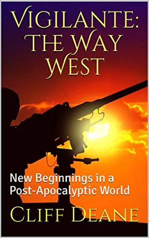 [PDF] [EPUB] Vigilante: The Way West: New Beginnings in a Post-Apocalyptic World Download by Cliff Deane
