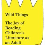 [PDF] [EPUB] Wild Things: The Joy of Reading Children's Literature as an Adult Download